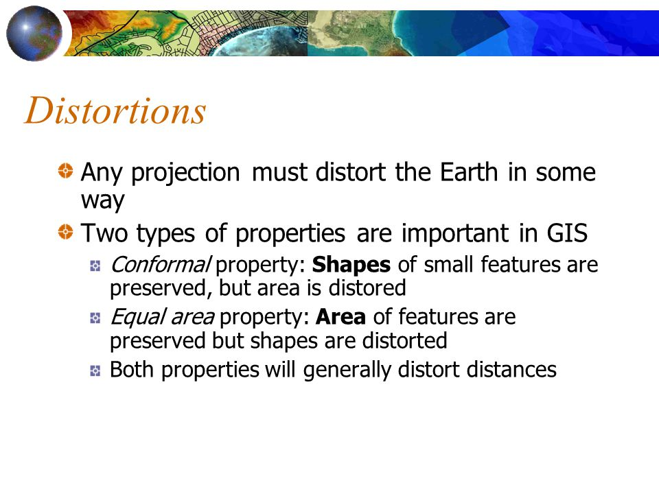 Distortions Any projection must distort the Earth in some way Two types of properties are important in GIS Conformal property: Shapes of small features are preserved, but area is distored Equal area property: Area of features are preserved but shapes are distorted Both properties will generally distort distances