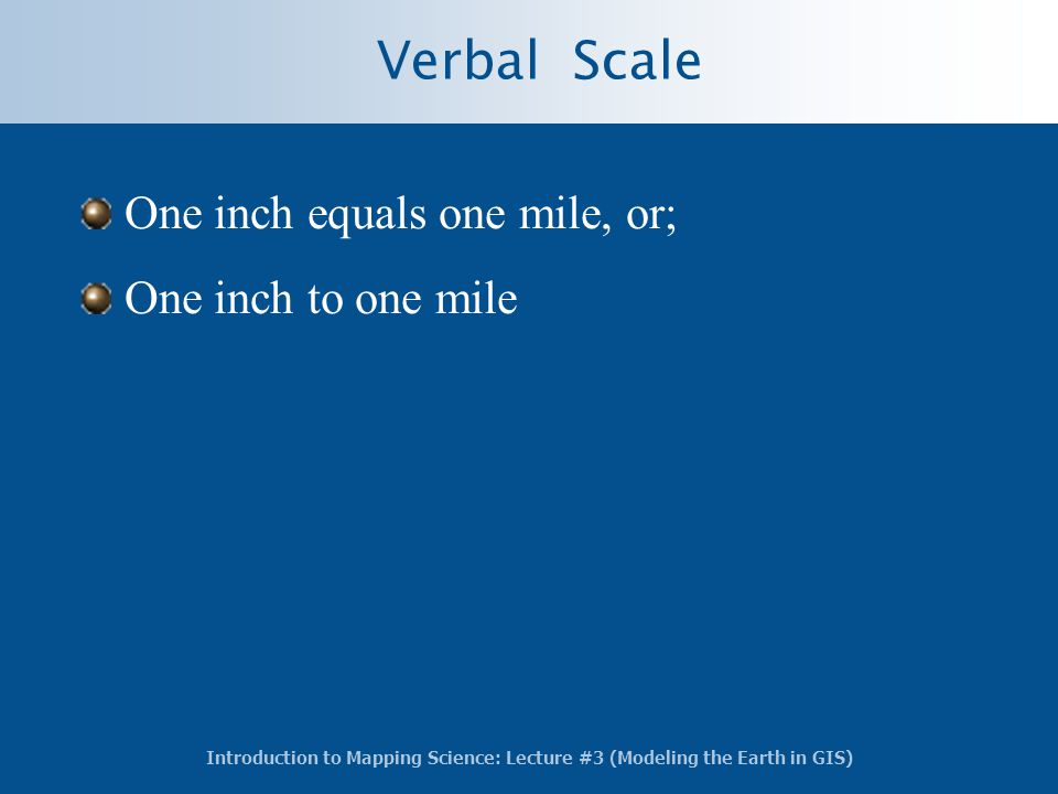 Introduction to Mapping Science: Lecture #3 (Modeling the Earth in GIS) Verbal Scale One inch equals one mile, or; One inch to one mile