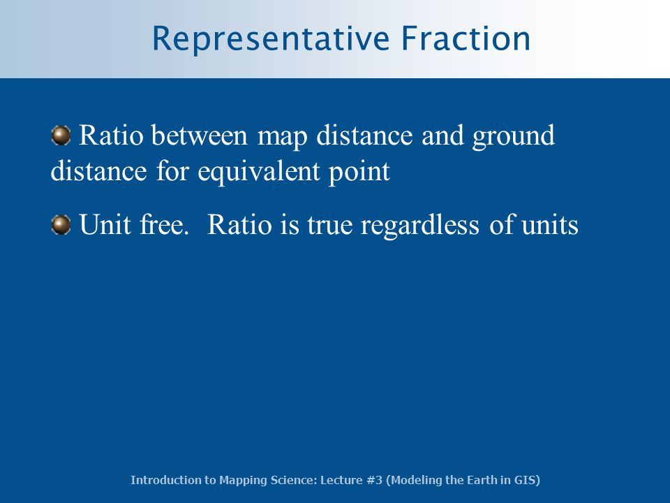 Introduction to Mapping Science: Lecture #3 (Modeling the Earth in GIS) Representative Fraction Ratio between map distance and ground distance for equ