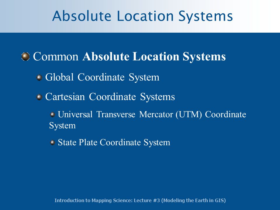 Introduction to Mapping Science: Lecture #3 (Modeling the Earth in GIS) Absolute Location Systems Common Absolute Location Systems Global Coordinate S
