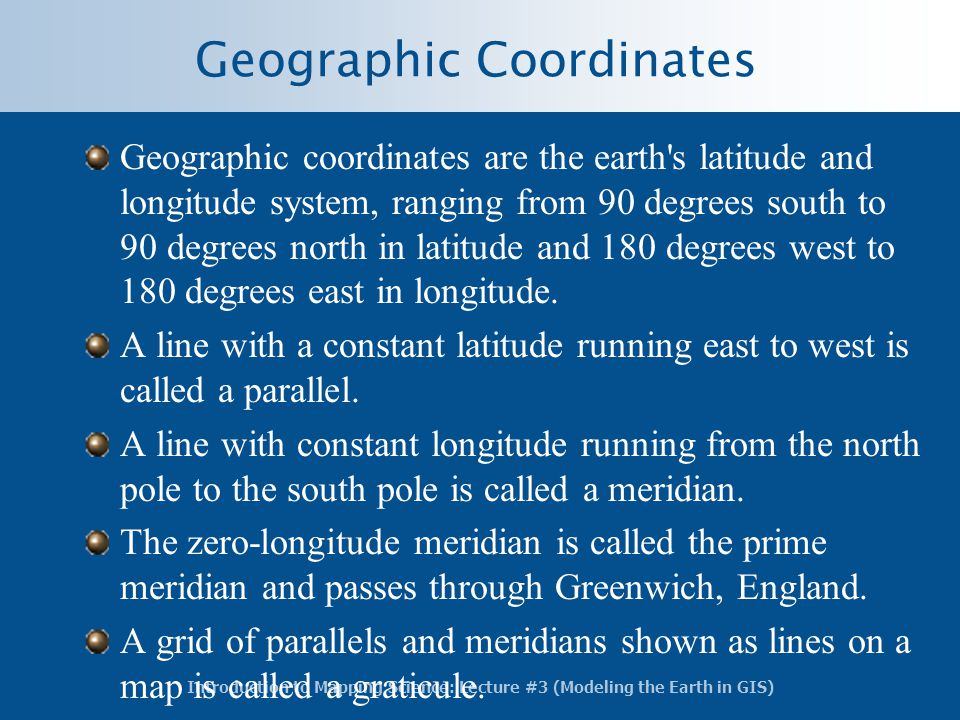 Introduction to Mapping Science: Lecture #3 (Modeling the Earth in GIS) Geographic Coordinates Geographic coordinates are the earth's latitude and lon