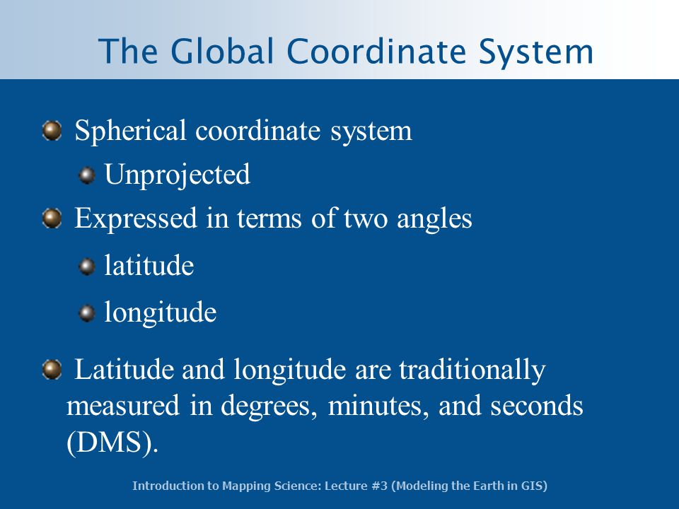 Introduction to Mapping Science: Lecture #3 (Modeling the Earth in GIS) Spherical coordinate system Unprojected Expressed in terms of two angles latit