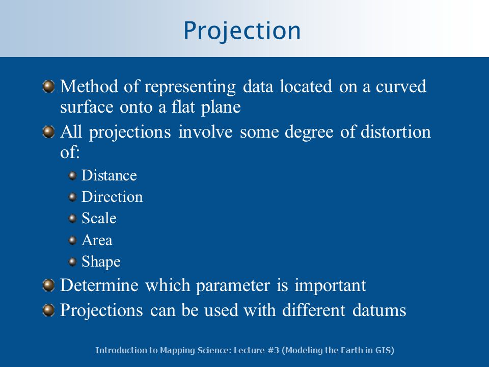 Introduction to Mapping Science: Lecture #3 (Modeling the Earth in GIS) Projection Method of representing data located on a curved surface onto a flat