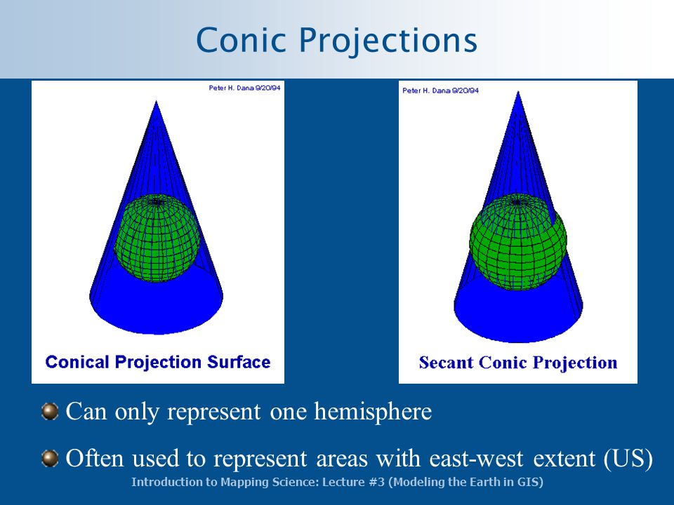 Introduction to Mapping Science: Lecture #3 (Modeling the Earth in GIS) Conic Projections Can only represent one hemisphere Often used to represent ar