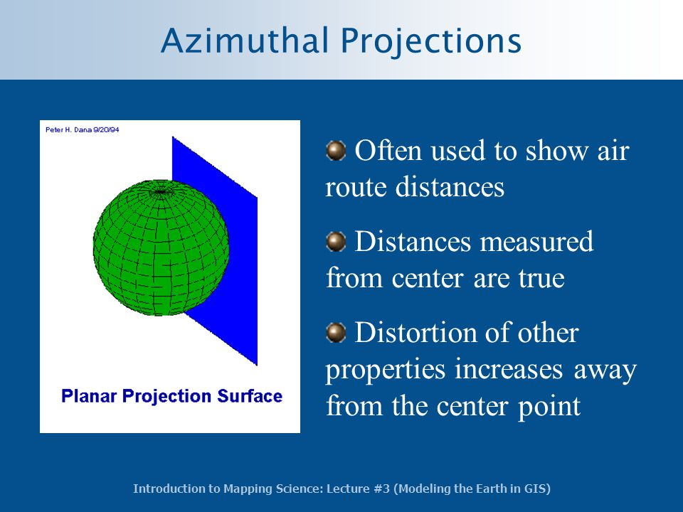 Introduction to Mapping Science: Lecture #3 (Modeling the Earth in GIS) Azimuthal Projections Often used to show air route distances Distances measure