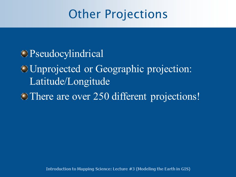 Introduction to Mapping Science: Lecture #3 (Modeling the Earth in GIS) Other Projections Pseudocylindrical Unprojected or Geographic projection: Lati