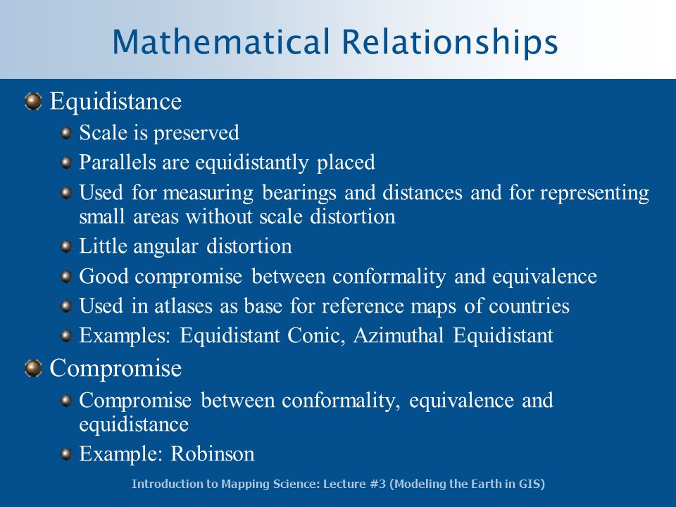 Introduction to Mapping Science: Lecture #3 (Modeling the Earth in GIS) Mathematical Relationships Equidistance Scale is preserved Parallels are equid