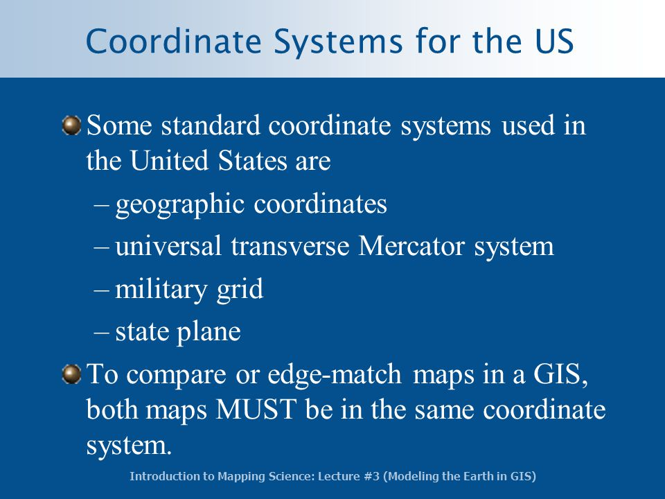 Coordinate Systems for the US Some standard coordinate systems used in the United States are –geographic coordinates –universal transverse Mercator sy