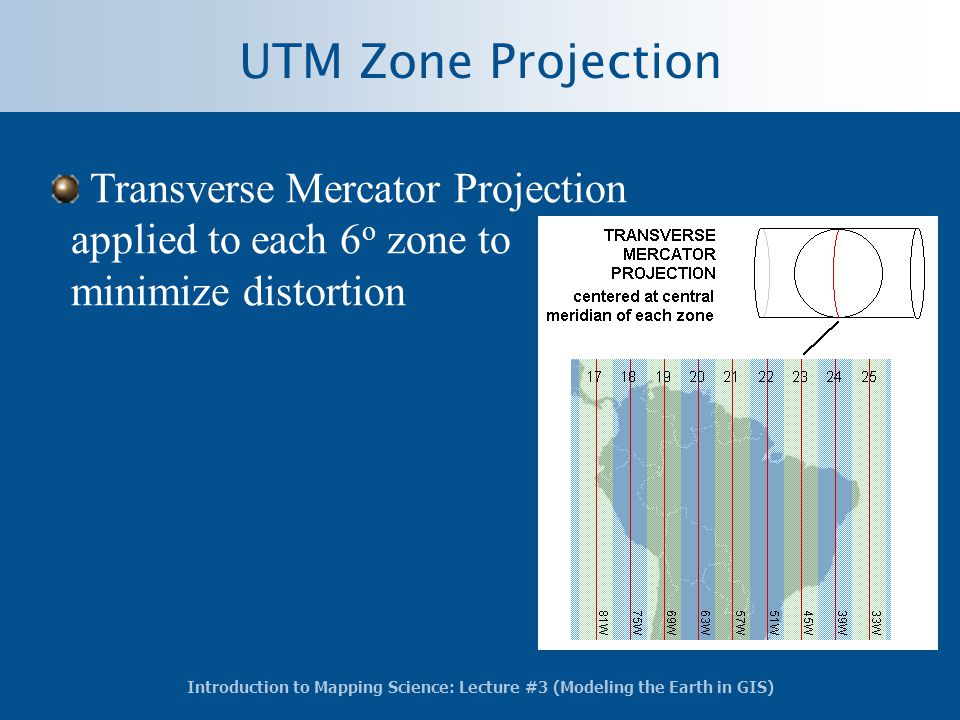 Introduction to Mapping Science: Lecture #3 (Modeling the Earth in GIS) Transverse Mercator Projection applied to each 6 o zone to minimize distortion