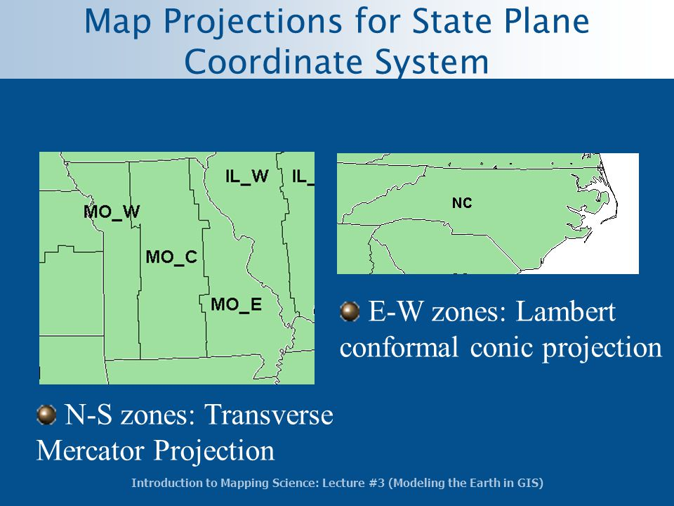 Introduction to Mapping Science: Lecture #3 (Modeling the Earth in GIS) Map Projections for State Plane Coordinate System N-S zones: Transverse Mercat