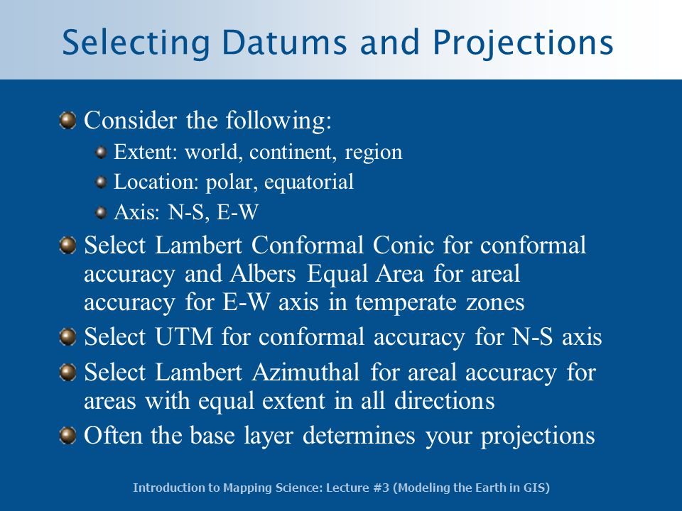 Introduction to Mapping Science: Lecture #3 (Modeling the Earth in GIS) Selecting Datums and Projections Consider the following: Extent: world, contin