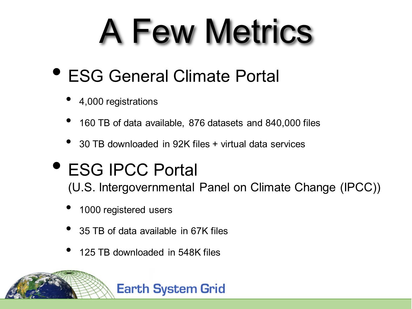 A Few Metrics ESG General Climate Portal 4,000 registrations 160 TB of data available, 876 datasets and 840,000 files 30 TB downloaded in 92K files + virtual data services ESG IPCC Portal (U.S.
