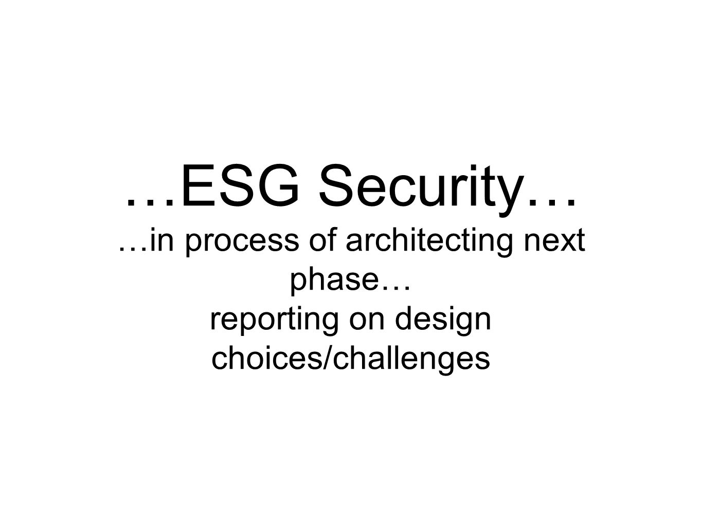 …ESG Security… …in process of architecting next phase… reporting on design choices/challenges