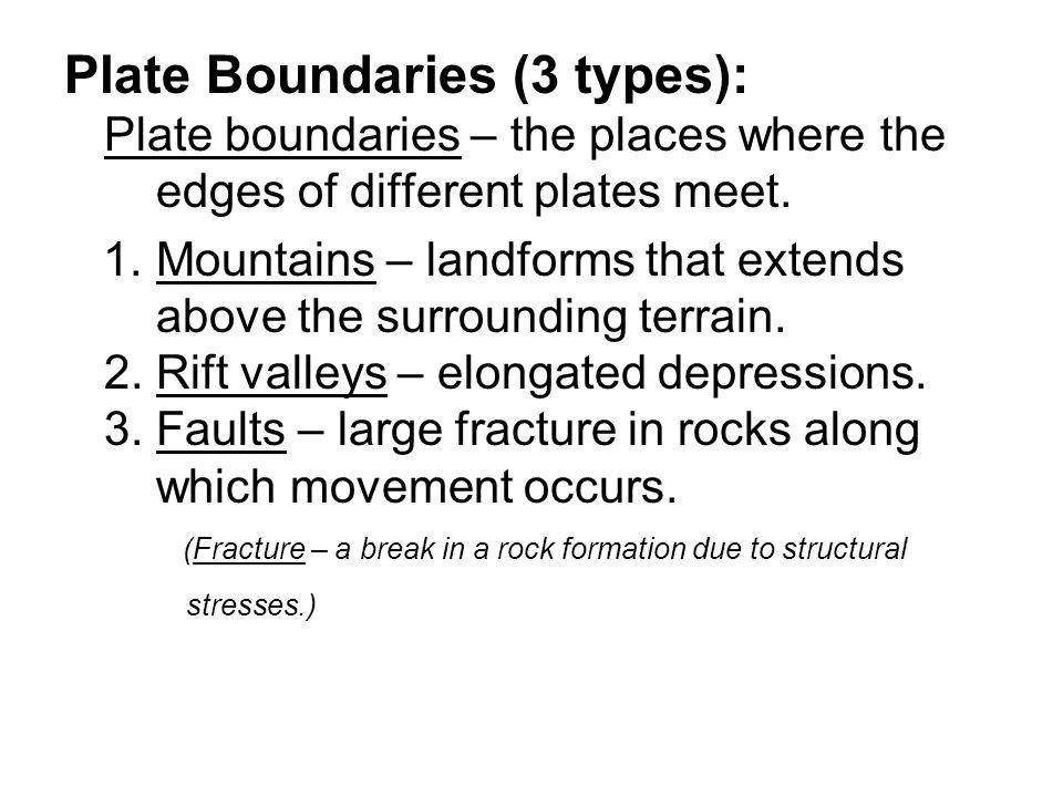Plate Boundaries (3 types): Plate boundaries – the places where the edges of different plates meet. 1. Mountains – landforms that extends above the su