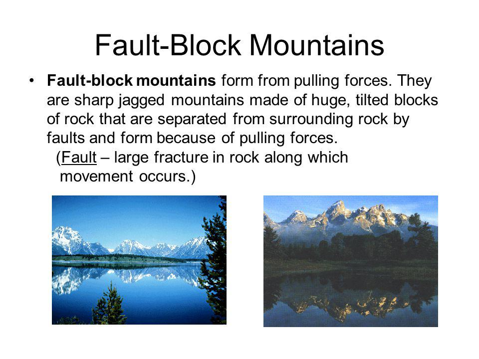 Fault-Block Mountains Fault-block mountains form from pulling forces. They are sharp jagged mountains made of huge, tilted blocks of rock that are sep