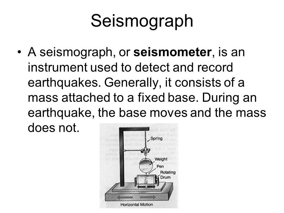 Seismograph A seismograph, or seismometer, is an instrument used to detect and record earthquakes. Generally, it consists of a mass attached to a fixe