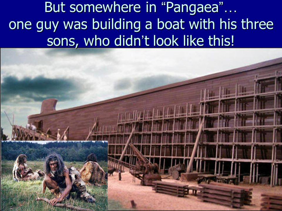 But somewhere in Pangaea … one guy was building a boat with his three sons, who didn ' t look like this!