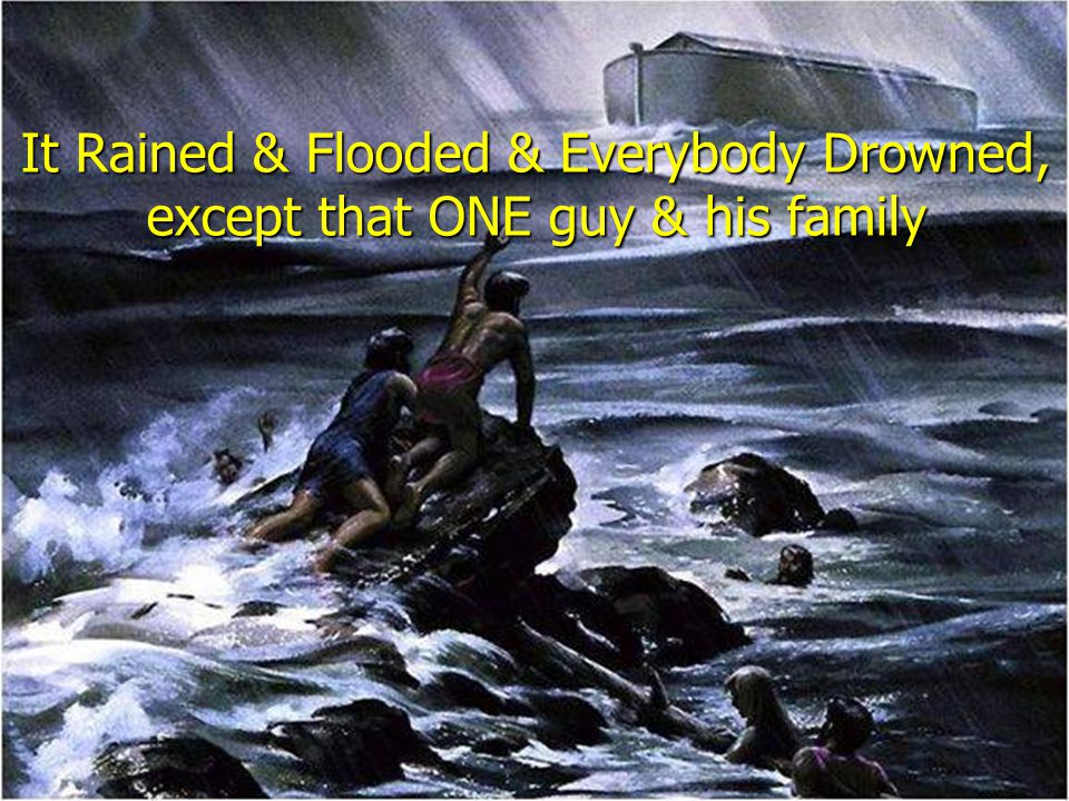 It Rained & Flooded & Everybody Drowned, except that ONE guy & his family