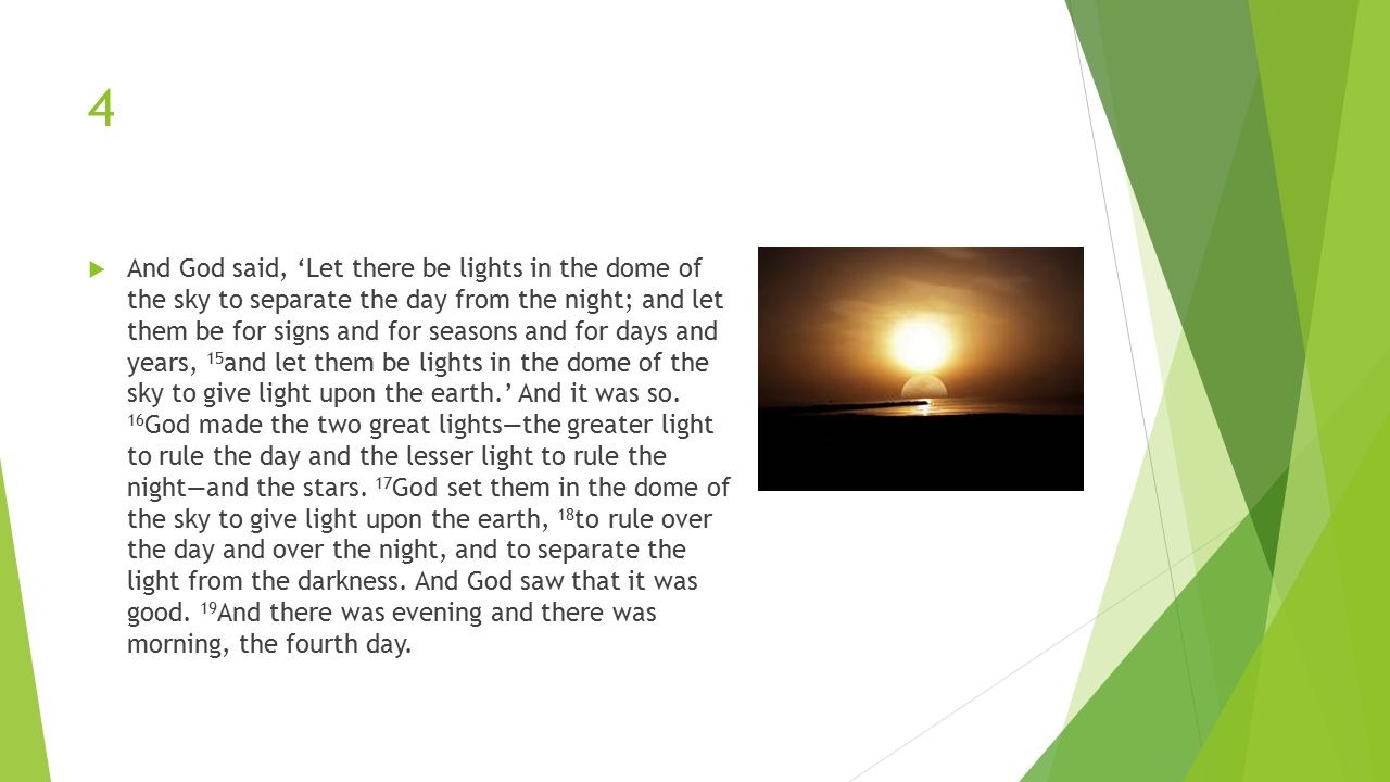 4  And God said, 'Let there be lights in the dome of the sky to separate the day from the night; and let them be for signs and for seasons and for days and years, 15 and let them be lights in the dome of the sky to give light upon the earth.' And it was so.