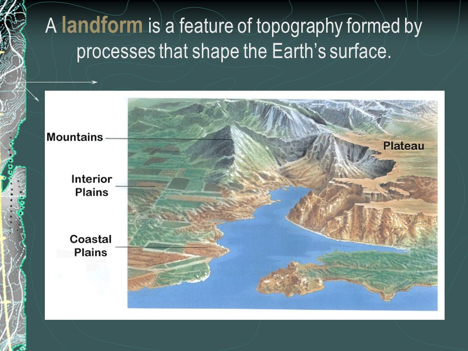 A landform is a feature of topography formed by processes that shape the Earth's surface.