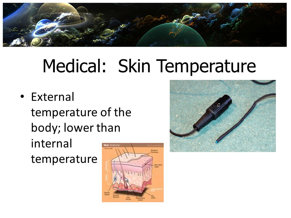 Medical: Skin Temperature External temperature of the body; lower than internal temperature