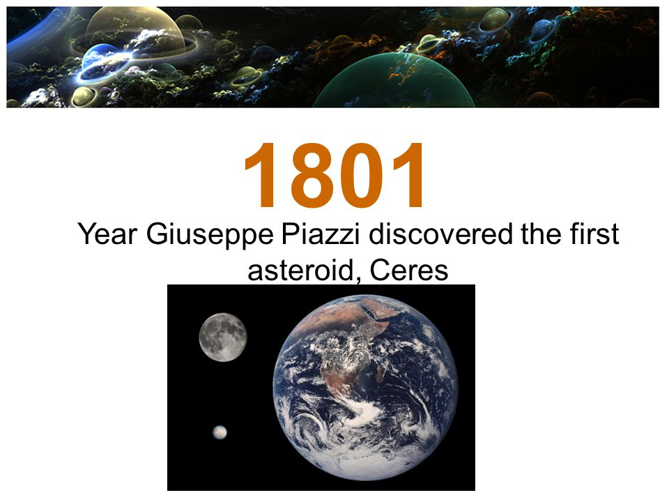 1801 Year Giuseppe Piazzi discovered the first asteroid, Ceres