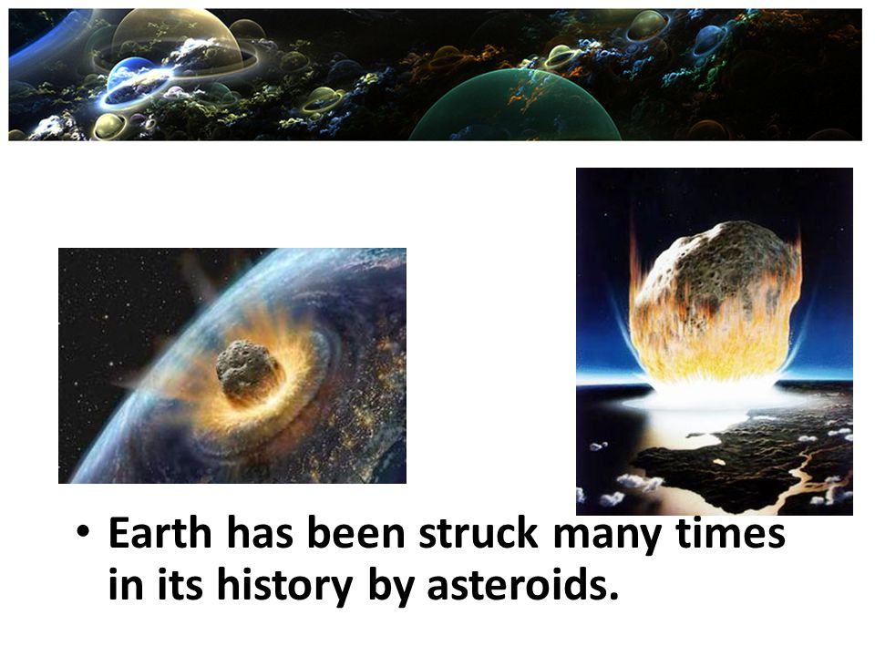 Earth has been struck many times in its history by asteroids.