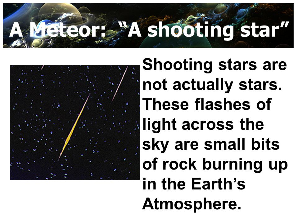"A Meteor: ""A shooting star"" Shooting stars are not actually stars. These flashes of light across the sky are small bits of rock burning up in the Eart"