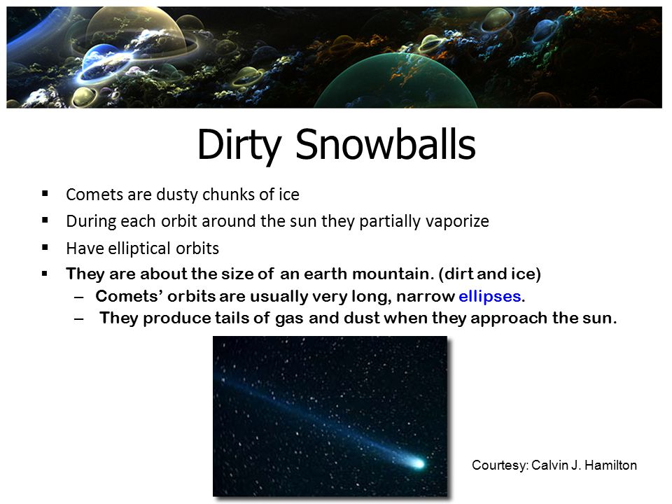 Dirty Snowballs  Comets are dusty chunks of ice  During each orbit around the sun they partially vaporize  Have elliptical orbits  They are about