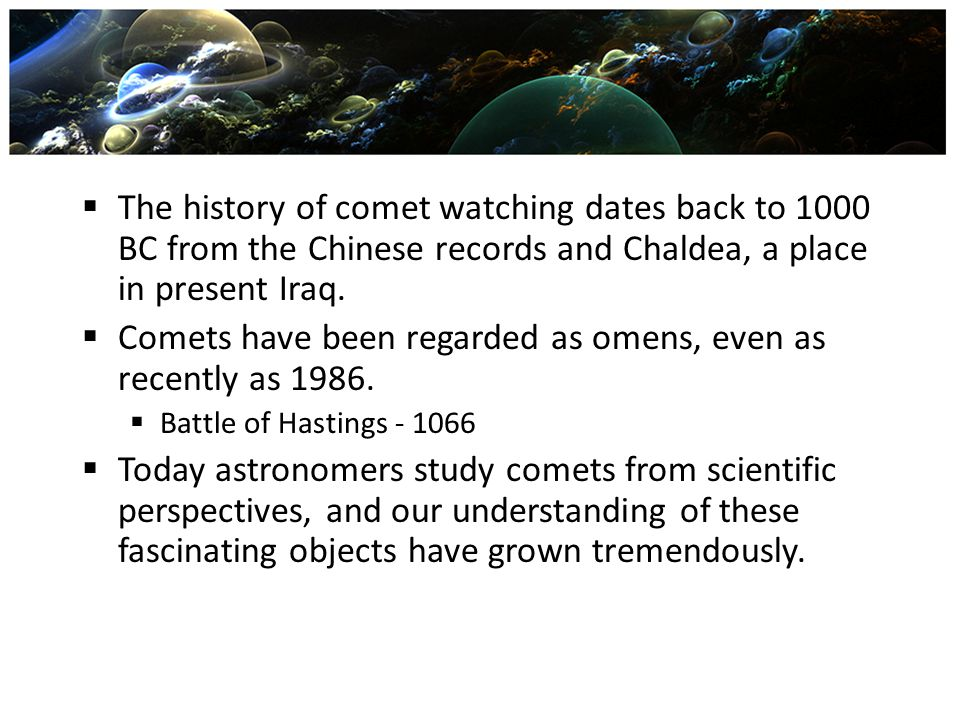  The history of comet watching dates back to 1000 BC from the Chinese records and Chaldea, a place in present Iraq.  Comets have been regarded as om