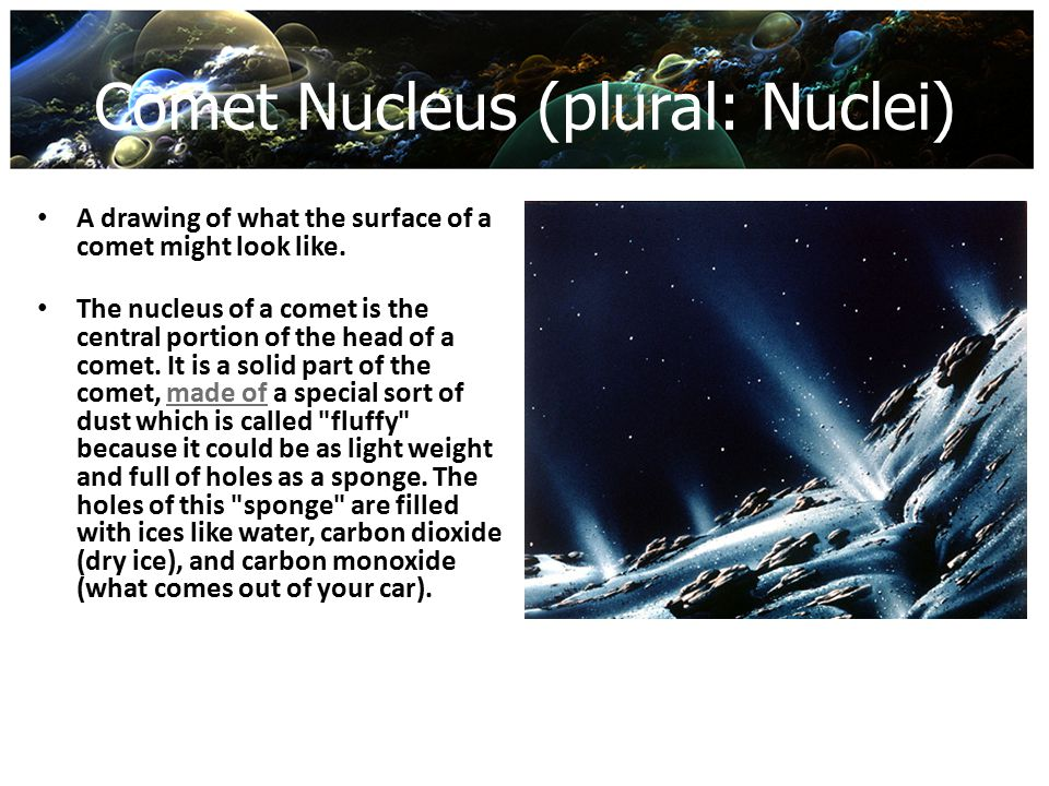 Comet Nucleus (plural: Nuclei) A drawing of what the surface of a comet might look like. The nucleus of a comet is the central portion of the head of