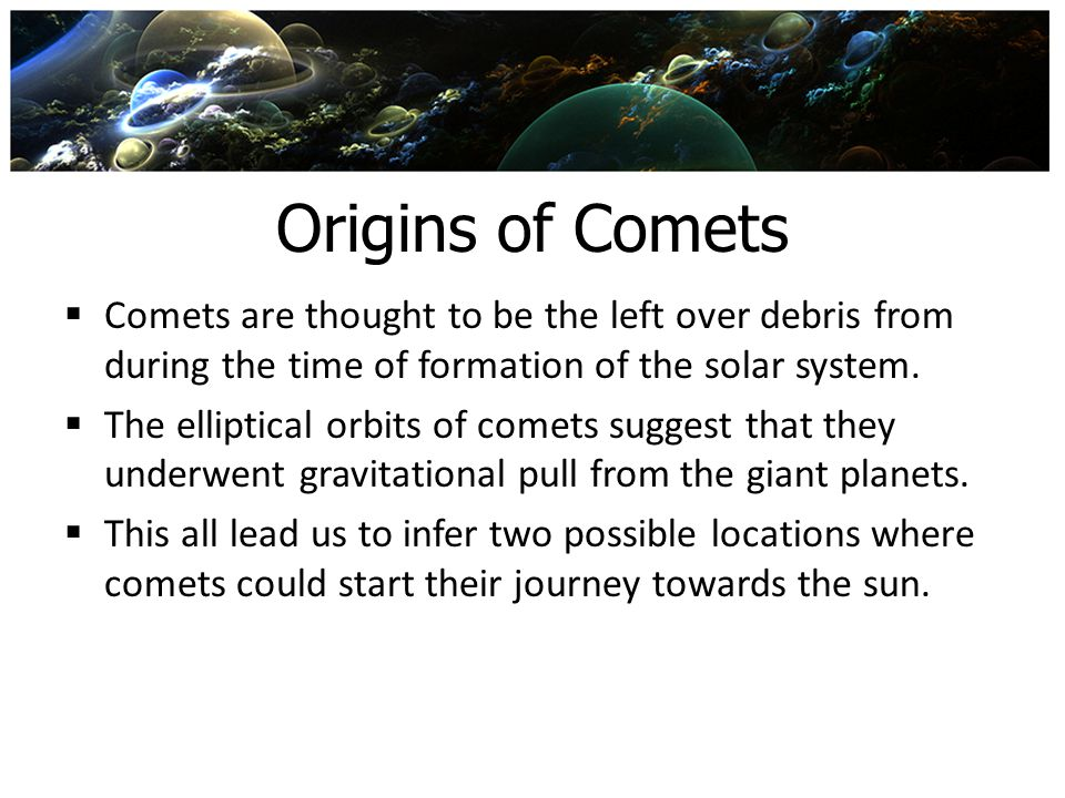 Origins of Comets  Comets are thought to be the left over debris from during the time of formation of the solar system.  The elliptical orbits of co