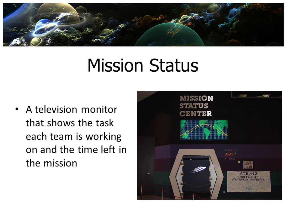 Mission Status A television monitor that shows the task each team is working on and the time left in the mission