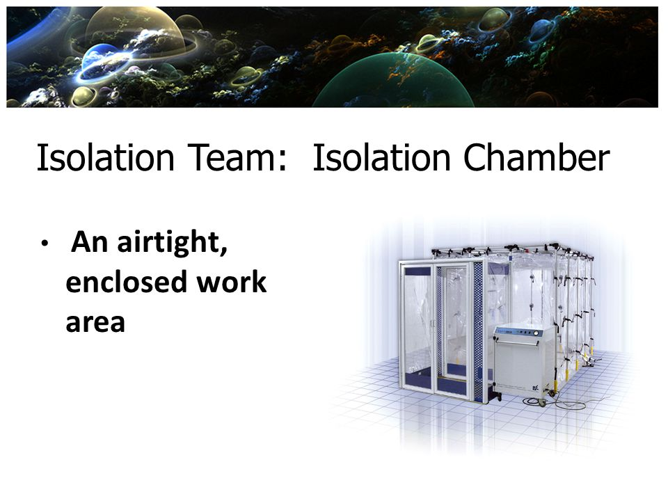 Isolation Team: Isolation Chamber An airtight, enclosed work area