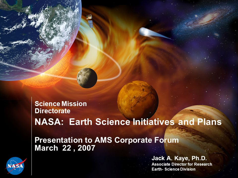 Science Mission Directorate NASA: Earth Science Initiatives and Plans Presentation to AMS Corporate Forum March 22, 2007 Jack A.