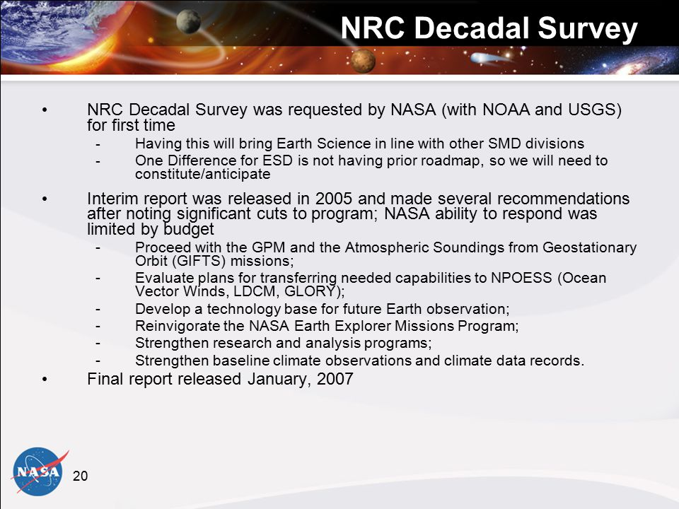 20 NRC Decadal Survey NRC Decadal Survey was requested by NASA (with NOAA and USGS) for first time - Having this will bring Earth Science in line with other SMD divisions - One Difference for ESD is not having prior roadmap, so we will need to constitute/anticipate Interim report was released in 2005 and made several recommendations after noting significant cuts to program; NASA ability to respond was limited by budget -Proceed with the GPM and the Atmospheric Soundings from Geostationary Orbit (GIFTS) missions; -Evaluate plans for transferring needed capabilities to NPOESS (Ocean Vector Winds, LDCM, GLORY); -Develop a technology base for future Earth observation; -Reinvigorate the NASA Earth Explorer Missions Program; -Strengthen research and analysis programs; -Strengthen baseline climate observations and climate data records.
