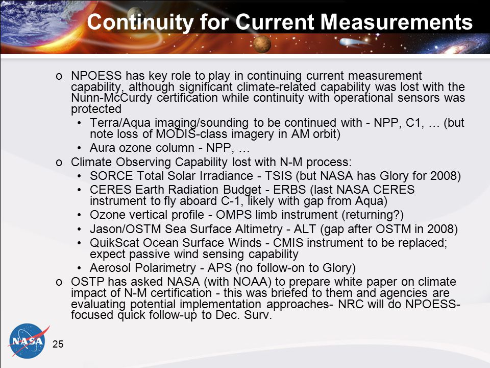 25 Continuity for Current Measurements oNPOESS has key role to play in continuing current measurement capability, although significant climate-related capability was lost with the Nunn-McCurdy certification while continuity with operational sensors was protected Terra/Aqua imaging/sounding to be continued with - NPP, C1, … (but note loss of MODIS-class imagery in AM orbit) Aura ozone column - NPP, … oClimate Observing Capability lost with N-M process: SORCE Total Solar Irradiance - TSIS (but NASA has Glory for 2008) CERES Earth Radiation Budget - ERBS (last NASA CERES instrument to fly aboard C-1, likely with gap from Aqua) Ozone vertical profile - OMPS limb instrument (returning ) Jason/OSTM Sea Surface Altimetry - ALT (gap after OSTM in 2008) QuikScat Ocean Surface Winds - CMIS instrument to be replaced; expect passive wind sensing capability Aerosol Polarimetry - APS (no follow-on to Glory) oOSTP has asked NASA (with NOAA) to prepare white paper on climate impact of N-M certification - this was briefed to them and agencies are evaluating potential implementation approaches- NRC will do NPOESS- focused quick follow-up to Dec.