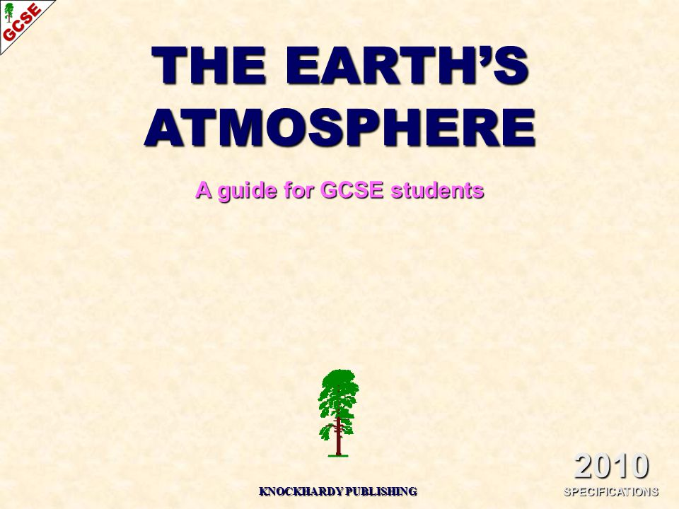 THE EARTH'S ATMOSPHERE A guide for GCSE students 2010 SPECIFICATIONS KNOCKHARDY PUBLISHING
