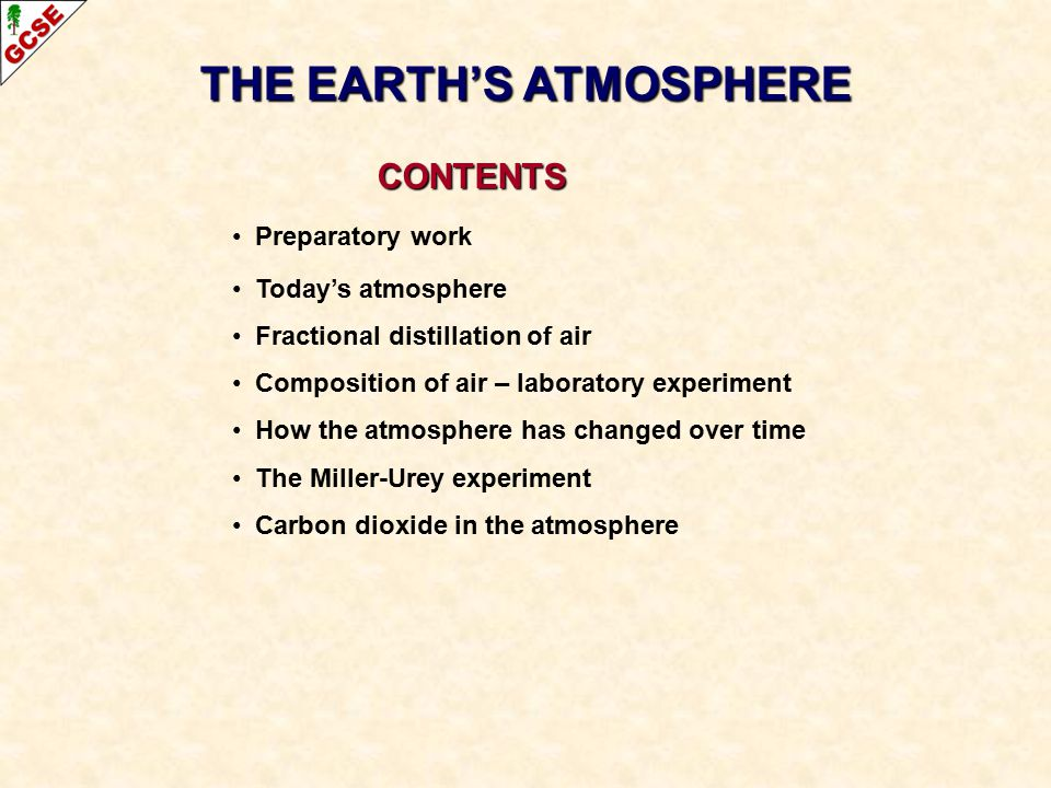 CONTENTS CONTENTS Preparatory work Today's atmosphere Fractional distillation of air Composition of air – laboratory experiment How the atmosphere has changed over time The Miller-Urey experiment Carbon dioxide in the atmosphere THE EARTH'S ATMOSPHERE