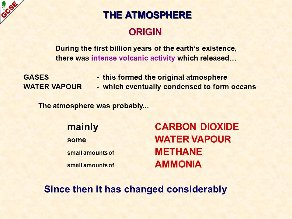 THE ATMOSPHERE ORIGIN During the first billion years of the earth's existence, there was intense volcanic activity which released… GASES- this formed the original atmosphere WATER VAPOUR- which eventually condensed to form oceans The atmosphere was probably...