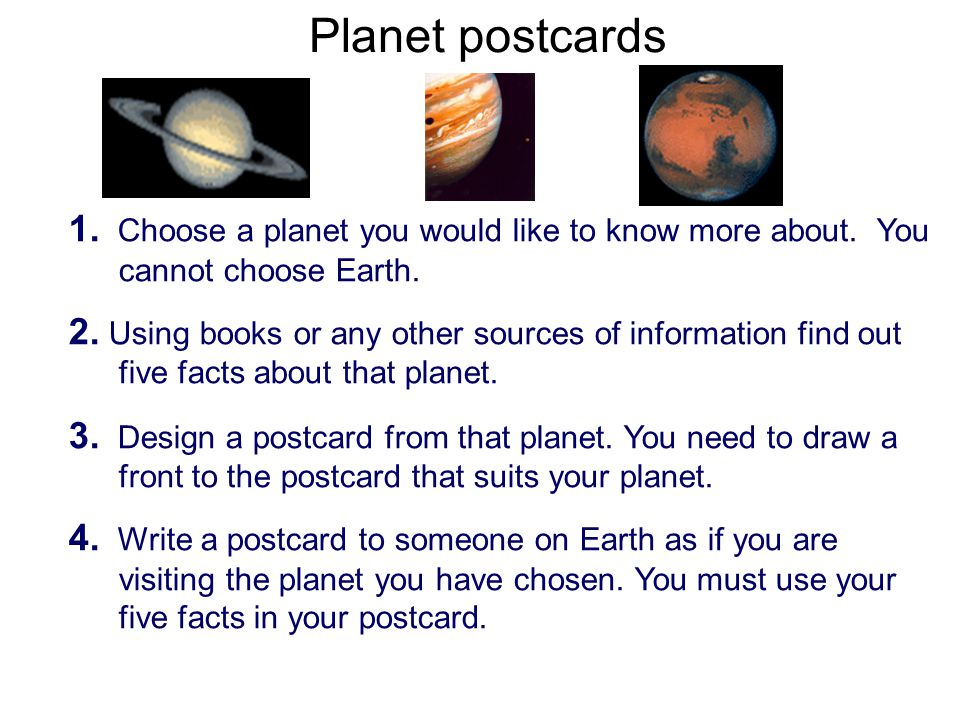 1. Choose a planet you would like to know more about. You cannot choose Earth. 2. Using books or any other sources of information find out five facts