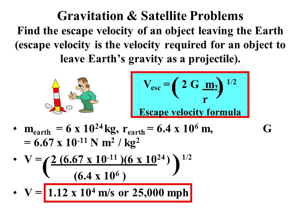 Gravitation & Satellite Problems Find the escape velocity of an object leaving the Earth (escape velocity is the velocity required for an object to leave Earth's gravity as a projectile).