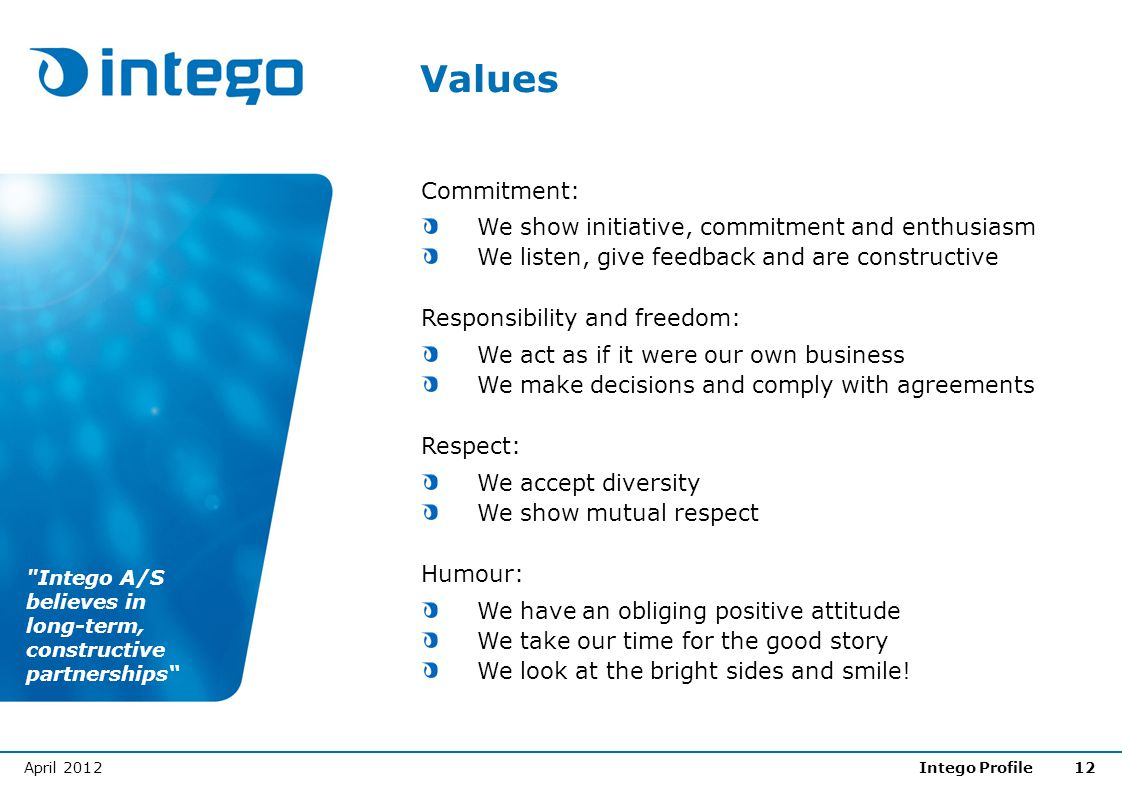 April 2012Intego Profile12 Values Commitment: We show initiative, commitment and enthusiasm We listen, give feedback and are constructive Responsibili