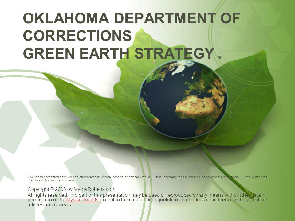 OKLAHOMA DEPARTMENT OF CORRECTIONS GREEN EARTH STRATEGY © The ideas presented here were chiefly created by Myrna Roberts, specifically for Mr.