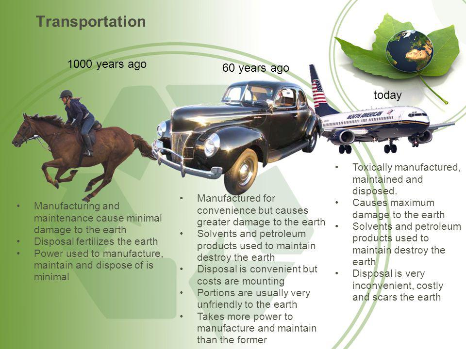 Transportation 1000 years ago 60 years ago today Manufacturing and maintenance cause minimal damage to the earth Disposal fertilizes the earth Power used to manufacture, maintain and dispose of is minimal Manufactured for convenience but causes greater damage to the earth Solvents and petroleum products used to maintain destroy the earth Disposal is convenient but costs are mounting Portions are usually very unfriendly to the earth Takes more power to manufacture and maintain than the former Toxically manufactured, maintained and disposed.