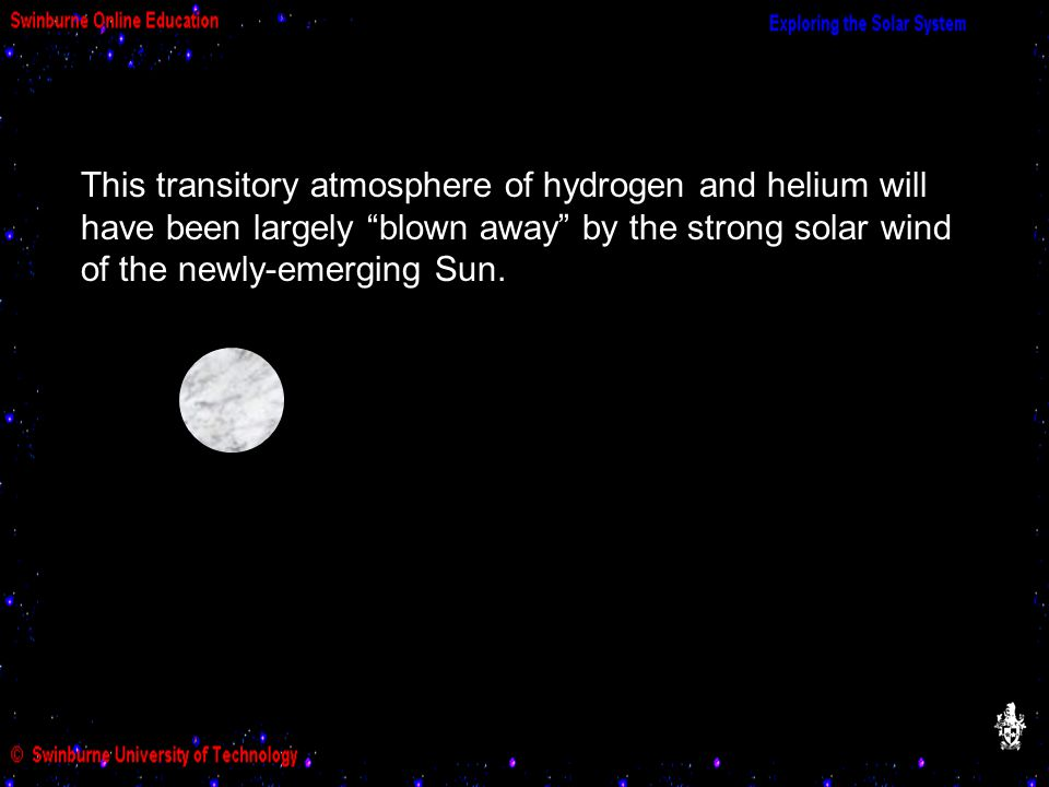 This transitory atmosphere of hydrogen and helium will have been largely blown away by the strong solar wind of the newly-emerging Sun.