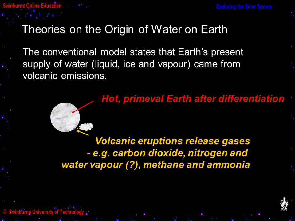 Hot, primeval Earth after differentiation Volcanic eruptions release gases - e.g. carbon dioxide, nitrogen and water vapour (?), methane and ammonia T