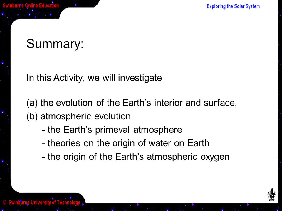 Summary: In this Activity, we will investigate (a) the evolution of the Earth's interior and surface, (b) atmospheric evolution - the Earth's primeval