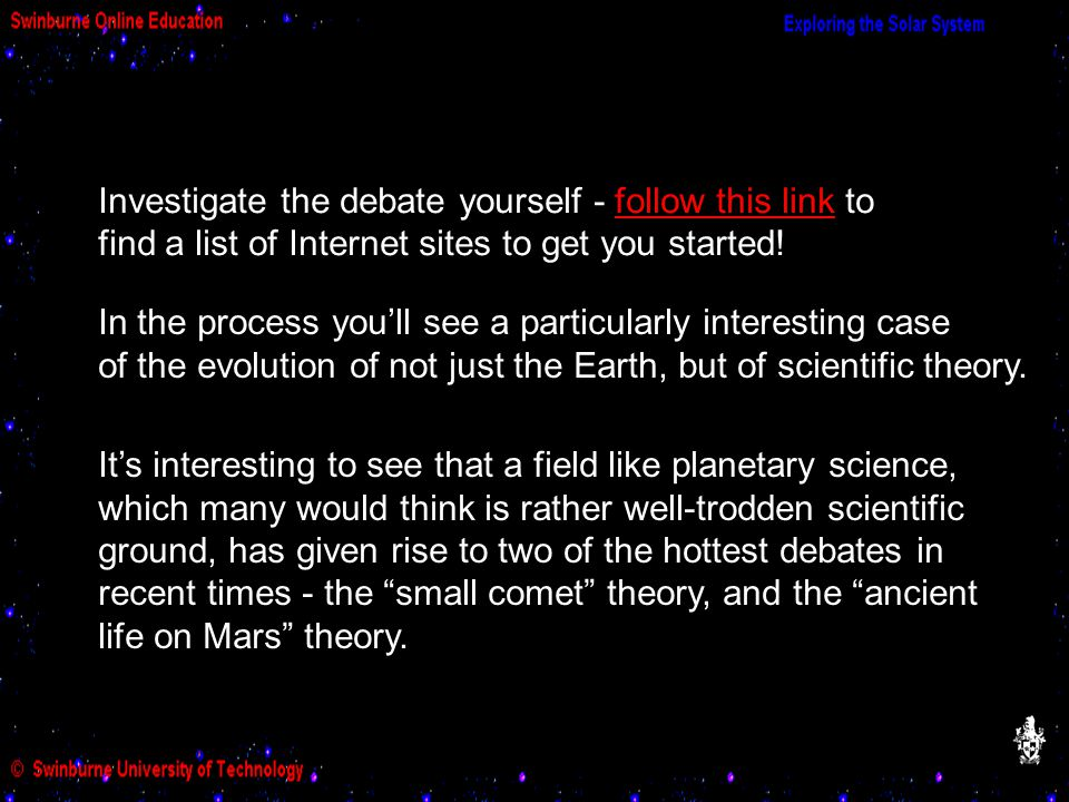 Investigate the debate yourself - follow this link to find a list of Internet sites to get you started!follow this link In the process you'll see a particularly interesting case of the evolution of not just the Earth, but of scientific theory.
