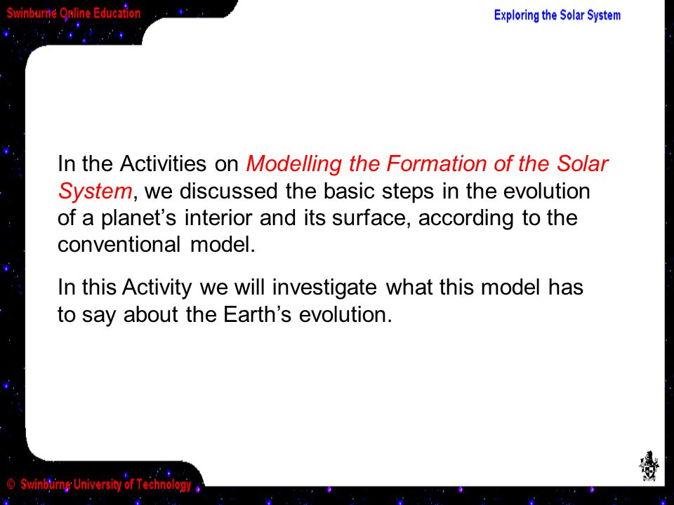 In the Activities on Modelling the Formation of the Solar System, we discussed the basic steps in the evolution of a planet's interior and its surface, according to the conventional model.